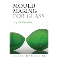 Mould Making for Glass - Angela Thwaites