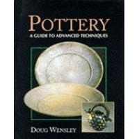 Pottery a Guide to Advanced Techniques - Doug Wensley